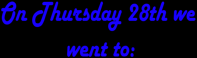 On Thursday 28th we went to: